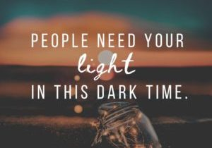People Need Your Light in this Dark Time